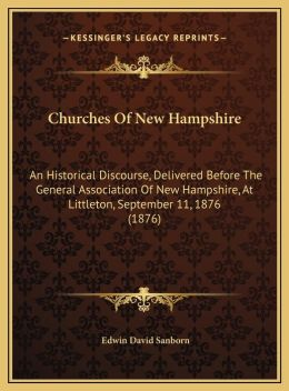 Churches Of New Hampshire: An Historical Discourse, Delivered Before The General Association Of New Hampshire, At Littleton, September 11, 1876 (1876)