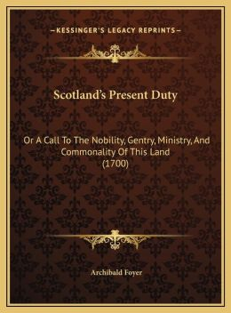 Scotland's Present Duty: Or A Call To The Nobility, Gentry, Ministry, And Commonality Of This Land (1700)