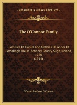 The O'Connor Family: Families Of Daniel And Mathias O'Connor Of Corsallagh House, Achonry County, Sligo, Ireland, 1750 (1914)