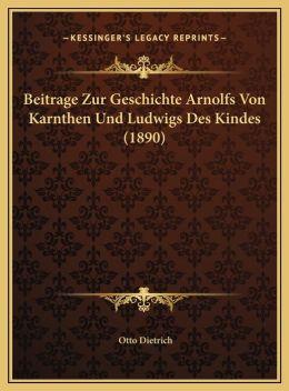 Beitrage Zur Geschichte Arnolfs Von Karnthen Und Ludwigs Des Kindes (1890)