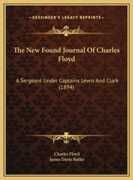 The New Found Journal Of Charles Floyd: A Sergeant Under Captains Lewis And Clark (1894)