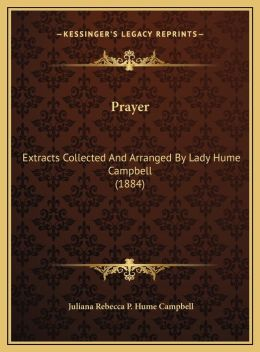 Prayer: Extracts Collected And Arranged By Lady Hume Campbell (1884)