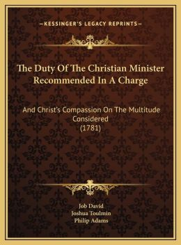 The Duty Of The Christian Minister Recommended In A Charge: And Christ's Compassion On The Multitude Considered (1781)