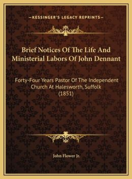 Brief Notices Of The Life And Ministerial Labors Of John Dennant: Forty-Four Years Pastor Of The Independent Church At Halesworth, Suffolk (1851)
