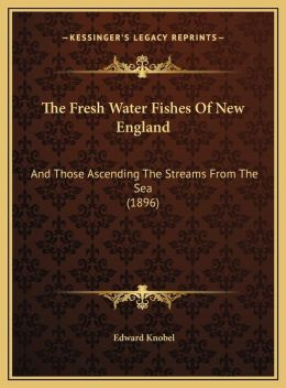 The Fresh Water Fishes Of New England: And Those Ascending The Streams From The Sea (1896)