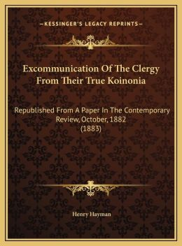 Excommunication Of The Clergy From Their True Koinonia: Republished From A Paper In The Contemporary Review, October, 1882 (1883)