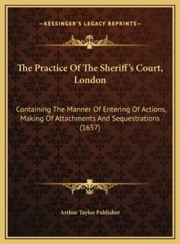 The Practice Of The Sheriff's Court, London: Containing The Manner Of Entering Of Actions, Making Of Attachments And Sequestrations (1657)