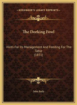 The Dorking Fowl: Hints For Its Management And Feeding For The Table (1851)
