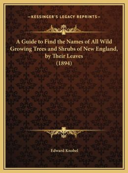 A Guide to Find the Names of All Wild Growing Trees and Shrubs of New England, by Their Leaves (1894)