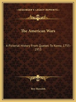 The American Wars: A Pictorial History From Quebec To Korea, 1755-1953