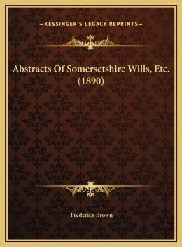 Abstracts Of Somersetshire Wills, Etc. (1890)