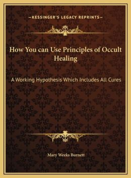 How You can Use Principles of Occult Healing: A Working Hypothesis Which Includes All Cures