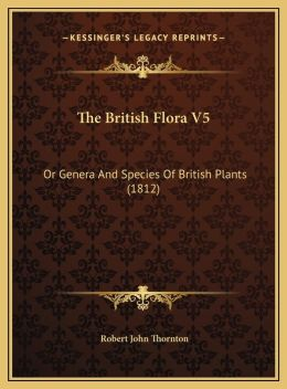 The British Flora V5: Or Genera And Species Of British Plants (1812)
