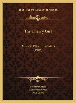 The Cherry Girl: Musical Play In Two Acts (1904)