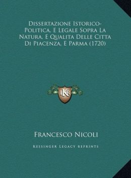 Dissertazione Istorico-Politica, E Legale Sopra La Natura, E Qualita Delle Citta Di Piacenza, E Parma (1720)