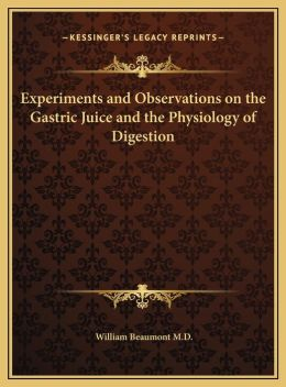 Experiments and Observations on the Gastric Juice and the Phexperiments and Observations on the Gastric Juice and the Physiology of Digestion Ysiology