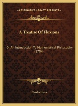 A Treatise of Fluxions a Treatise of Fluxions: Or an Introduction to Mathematical Philosophy (1704) or an Introduction to Mathematical Philosophy (1
