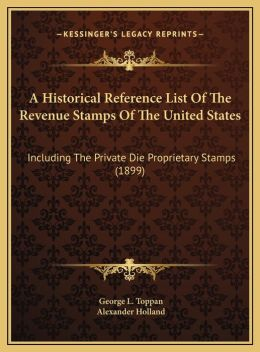 A Historical Reference List Of The Revenue Stamps Of The United States: Including The Private Die Proprietary Stamps (1899)