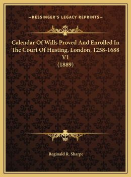 Calendar Of Wills Proved And Enrolled In The Court Of Husting, London, 1258-1688 V1 (1889)