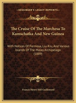 The Cruise Of The Marchesa To Kamschatka And New Guinea: With Notices Of Formosa, Liu-Kiu, And Various Islands Of The Malay Archipelago (1889)