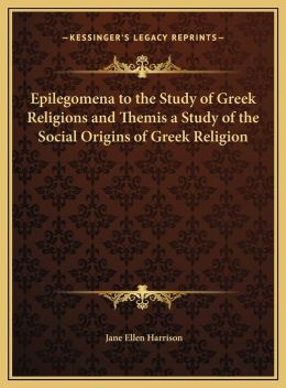 Epilegomena To The Study Of Greek Religions And Themis A Study Of The Social Origins Of Greek Religion