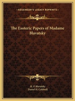 The Esoteric Papers of Madame Blavatsky the Esoteric Papers of Madame Blavatsky