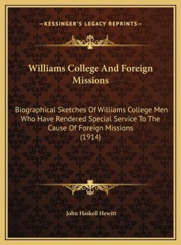 Williams College and Foreign Missions: Biographical Sketches of Williams College Men Who Have Rendebiographical Sketches of Williams College Men Who H