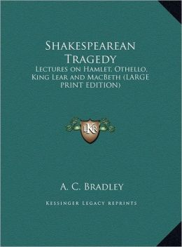 Shakespearean Tragedy: Lectures on Hamlet, Othello, King Lear and Macbeth (Large Print Edition)