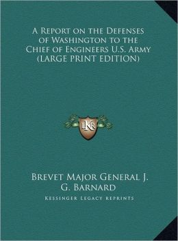 A Report on the Defenses of Washington to the Chief of Engineers U.S. Army