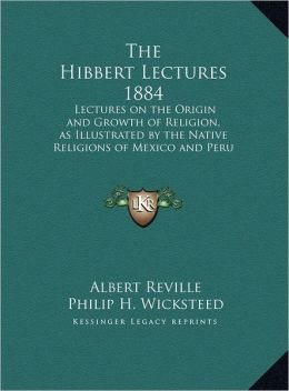 The Hibbert Lectures 1884: Lectures on the Origin and Growth of Religion, as Illustrated by the Native Religions of Mexico and Peru 1884