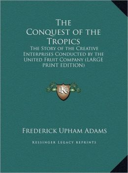 The Conquest of the Tropics: The Story of the Creative Enterprises Conducted by the United Fruit Company (Large Print Edition)