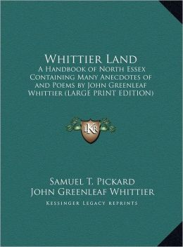 Whittier Land: A Handbook of North Essex Containing Many Anecdotes of and Poems by John Greenleaf Whittier (Large Print Edition)