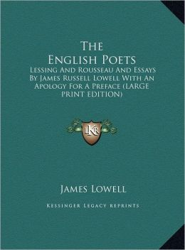 The English Poets: Lessing and Rousseau and Essays by James Russell Lowell with an Apology for a Preface (Large Print Edition)