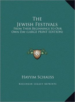 The Jewish Festivals: From Their Beginnings to Our Own Day (Large Print Edition)