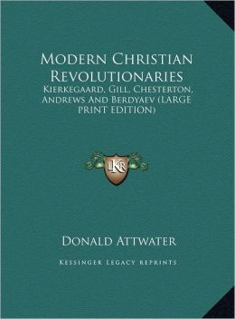 Modern Christian Revolutionaries: Kierkegaard, Gill, Chesterton, Andrews and Berdyaev (Large Print Edition)