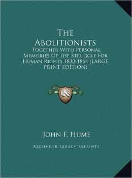 The Abolitionists: Together with Personal Memories of the Struggle for Human Rights 1830-1864 (Large Print Edition)