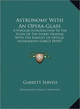 Astronomy with an Opera-Glass: A Popular Introduction to the Study of the Starry Heavens with the Simplest of Optical Instruments (Large Print Editio