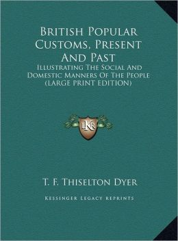 British Popular Customs, Present and Past: Illustrating the Social and Domestic Manners of the People