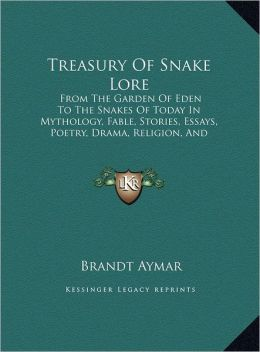 Treasury of Snake Lore: From the Garden of Eden to the Snakes of Today in Mythology, Fable, Stories, Essays, Poetry, Drama, Religion, and Pers