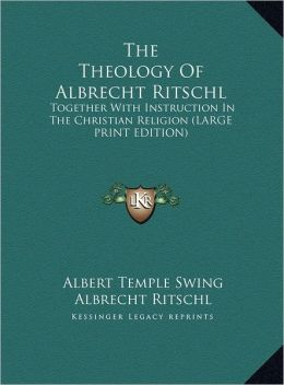 The Theology of Albrecht Ritschl: Together with Instruction in the Christian Religion (Large Print Edition)