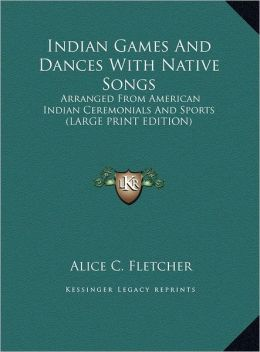 Indian Games and Dances with Native Songs: Arranged from American Indian Ceremonials and Sports (Large Print Edition)