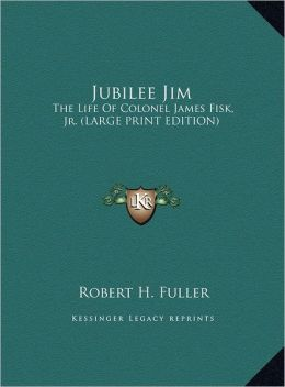 Jubilee Jim: The Life of Colonel James Fisk, JR. (Large Print Edition)