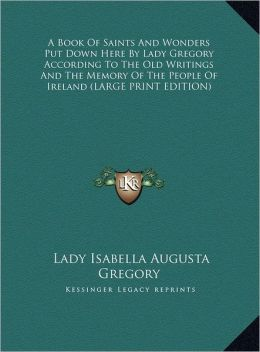 A Book of Saints and Wonders Put Down Here by Lady Gregory According to the Old Writings and the Memory of the People of Ireland