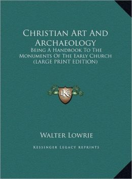Christian Art and Archaeology: Being a Handbook to the Monuments of the Early Church (Large Print Edition)