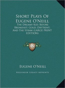 Short Plays of Eugene O'Neill: The Dreamy Kid; Before Breakfast; Gold; Diff'rent; And the Straw (Large Print Edition)