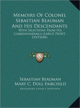 Memoirs of Colonel Sebastian Beauman and His Descendants: With Selections from His Correspondence (Large Print Edition)