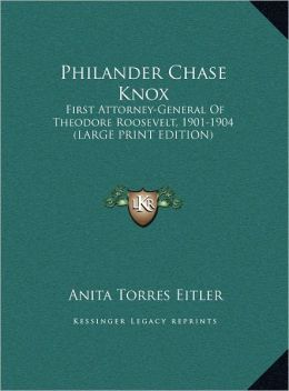 Philander Chase Knox: First Attorney-General Of Theodore Roosevelt, 1901-1904 Anita Torres Eitler