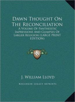 Dawn Thought on the Reconciliation: A Volume of Pantheistic Impressions and Glimpses of Larger Religion (Large Print Edition)