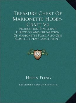 Treasure Chest of Marionette Hobby-Craft V4: Production-Stagecraft, Direction and Preparation of Marionette Plays, Also One Complete Play (Large Print