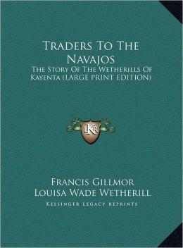 Traders to the Navajos: The Story of the Wetherills of Kayenta (Large Print Edition)